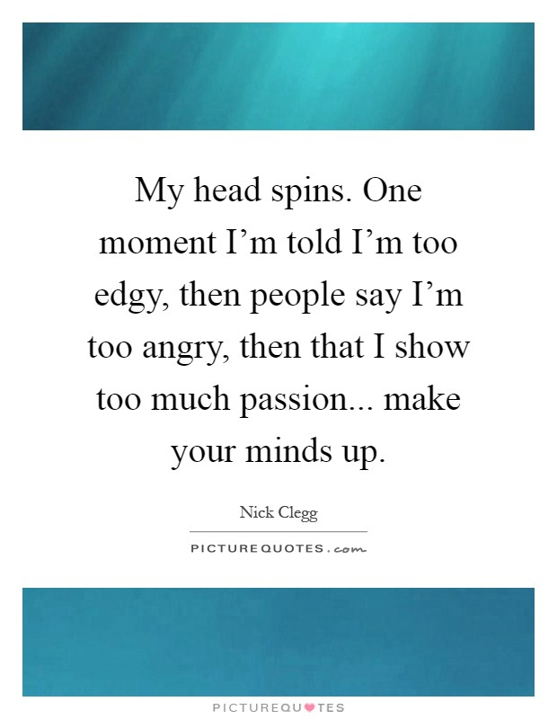 My head spins. One moment I'm told I'm too edgy, then people say I'm too angry, then that I show too much passion... make your minds up Picture Quote #1