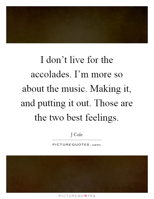I don't live for the accolades. I'm more so about the music. Making it, and putting it out. Those are the two best feelings Picture Quote #1