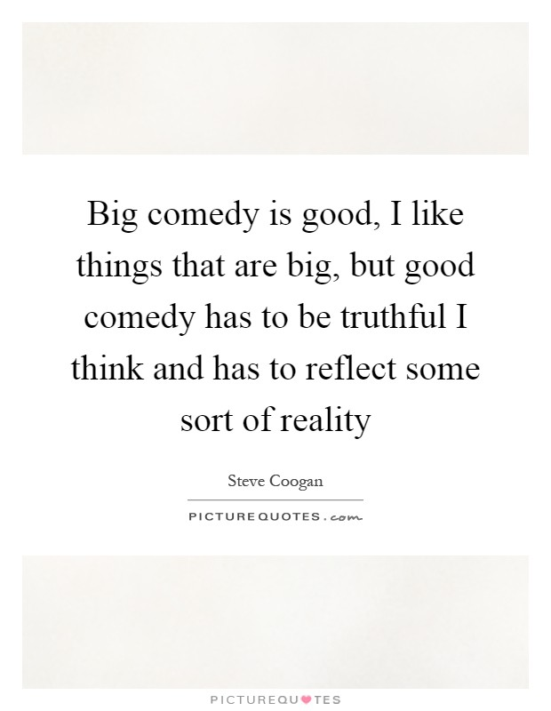 Big comedy is good, I like things that are big, but good comedy has to be truthful I think and has to reflect some sort of reality Picture Quote #1