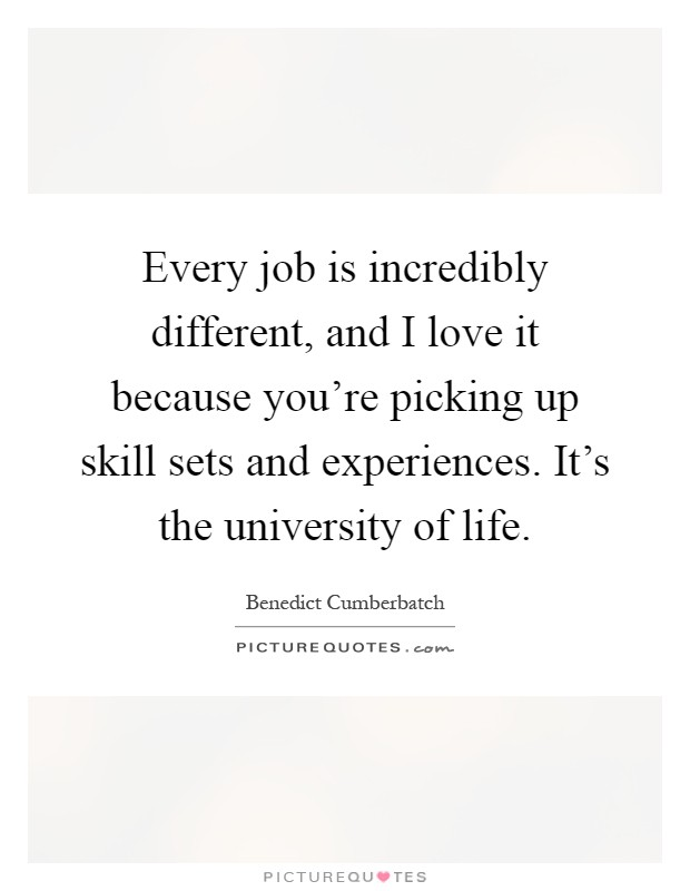 Every job is incredibly different, and I love it because you're picking up skill sets and experiences. It's the university of life Picture Quote #1