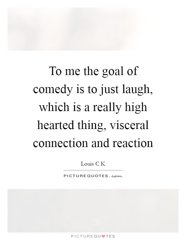 To me the goal of comedy is to just laugh, which is a really high hearted thing, visceral connection and reaction Picture Quote #1