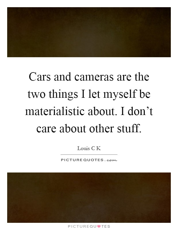 Cars and cameras are the two things I let myself be materialistic about. I don't care about other stuff Picture Quote #1