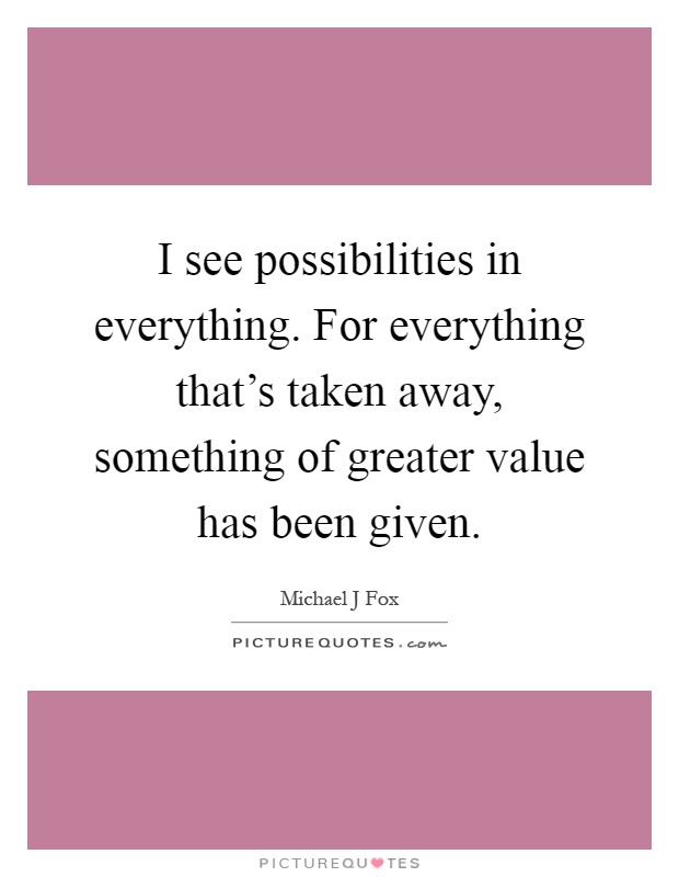 I see possibilities in everything. For everything that's taken away, something of greater value has been given Picture Quote #1