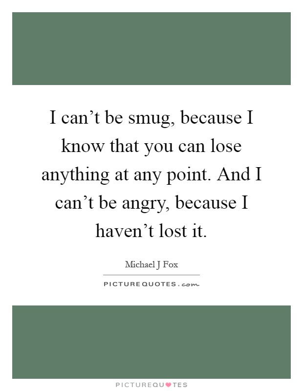 I can't be smug, because I know that you can lose anything at any point. And I can't be angry, because I haven't lost it Picture Quote #1