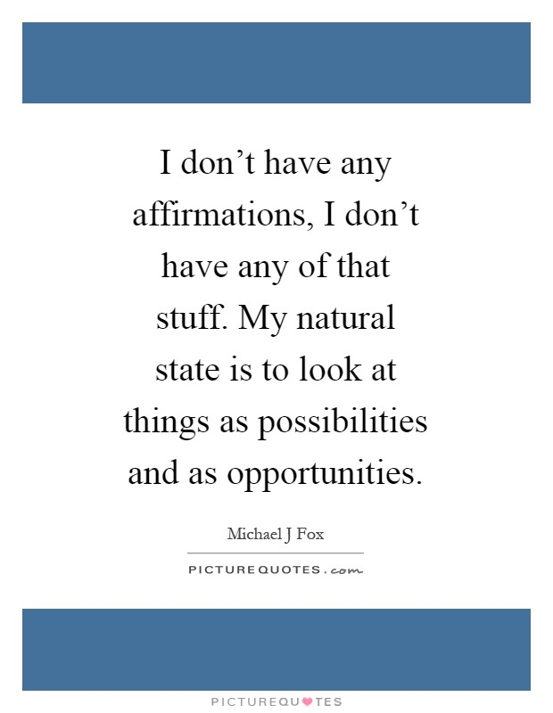 I don't have any affirmations, I don't have any of that stuff. My natural state is to look at things as possibilities and as opportunities Picture Quote #1