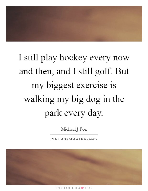 I still play hockey every now and then, and I still golf. But my biggest exercise is walking my big dog in the park every day Picture Quote #1