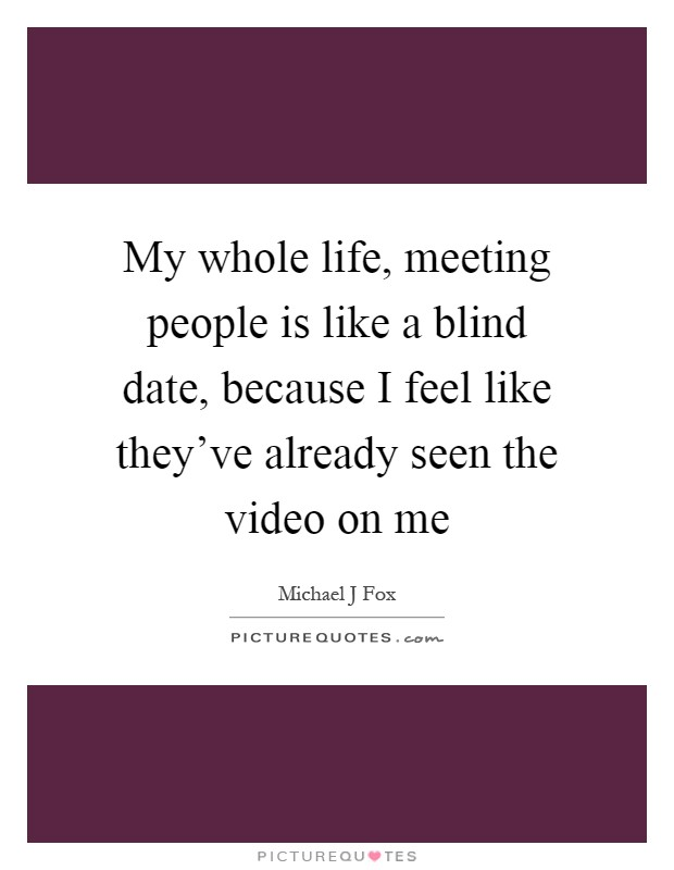 My whole life, meeting people is like a blind date, because I feel like they've already seen the video on me Picture Quote #1