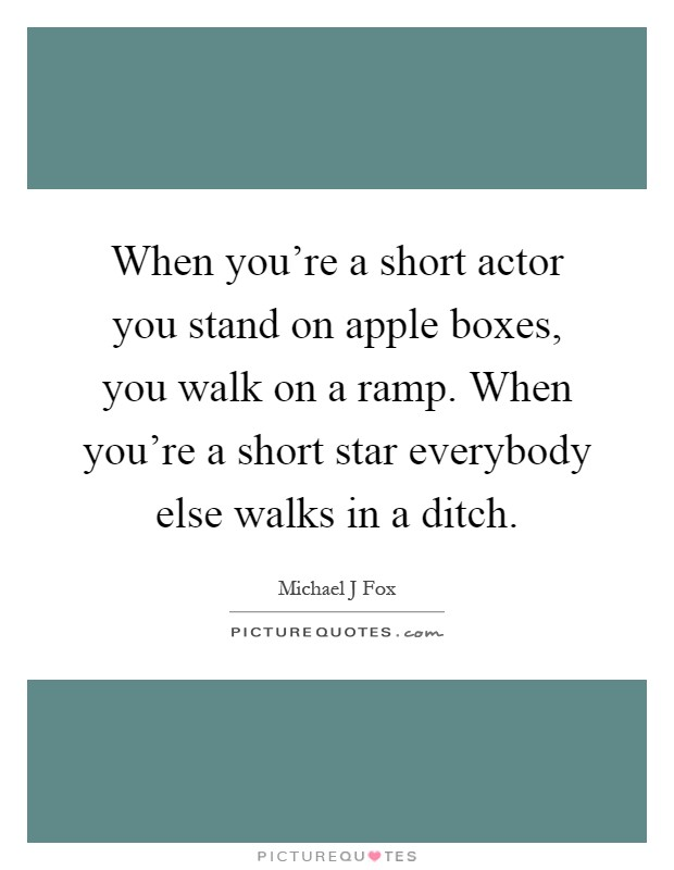 When you're a short actor you stand on apple boxes, you walk on a ramp. When you're a short star everybody else walks in a ditch Picture Quote #1