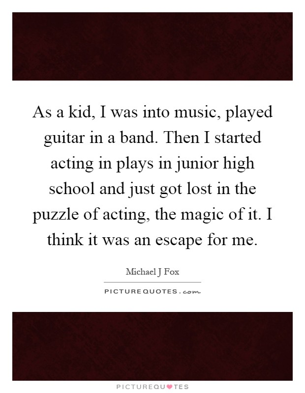 As a kid, I was into music, played guitar in a band. Then I started acting in plays in junior high school and just got lost in the puzzle of acting, the magic of it. I think it was an escape for me Picture Quote #1