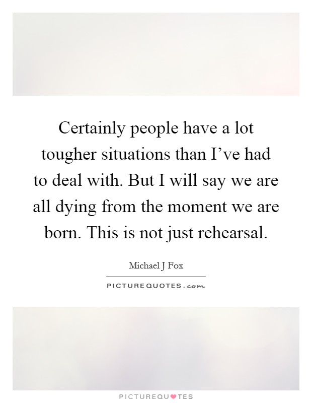 Certainly people have a lot tougher situations than I've had to deal with. But I will say we are all dying from the moment we are born. This is not just rehearsal Picture Quote #1