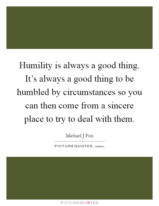Humility is always a good thing. It's always a good thing to be humbled by circumstances so you can then come from a sincere place to try to deal with them Picture Quote #1