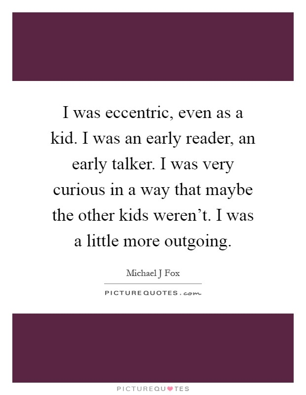 I was eccentric, even as a kid. I was an early reader, an early talker. I was very curious in a way that maybe the other kids weren't. I was a little more outgoing Picture Quote #1