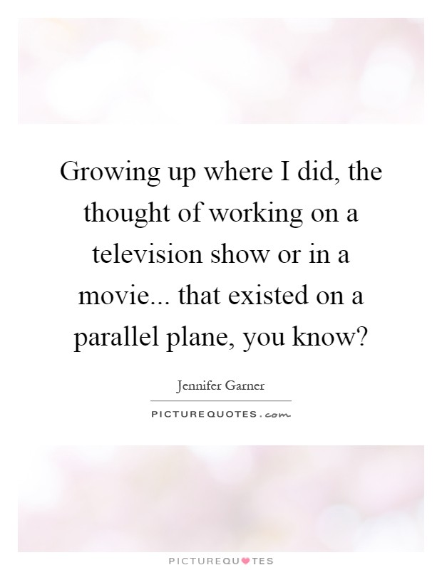 Growing up where I did, the thought of working on a television show or in a movie... that existed on a parallel plane, you know? Picture Quote #1