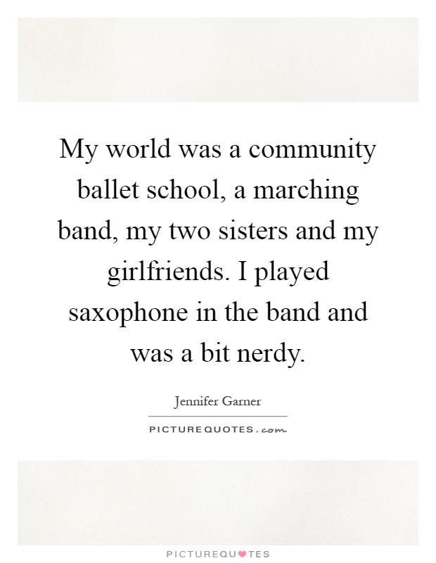 My world was a community ballet school, a marching band, my two sisters and my girlfriends. I played saxophone in the band and was a bit nerdy Picture Quote #1