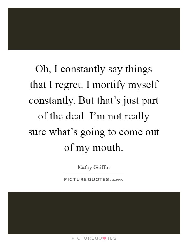Oh, I constantly say things that I regret. I mortify myself constantly. But that's just part of the deal. I'm not really sure what's going to come out of my mouth Picture Quote #1