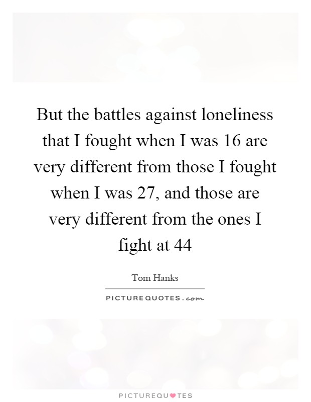 But the battles against loneliness that I fought when I was 16 are very different from those I fought when I was 27, and those are very different from the ones I fight at 44 Picture Quote #1