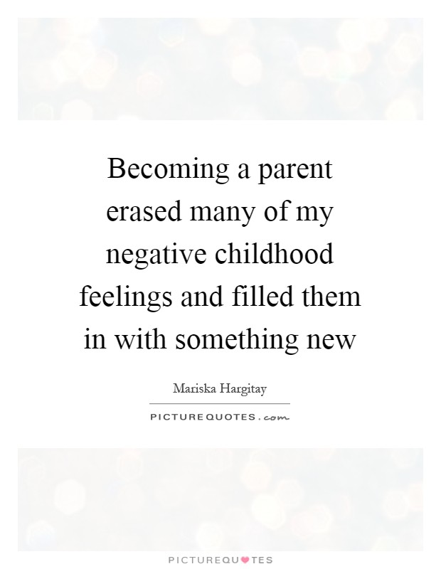 Becoming a parent erased many of my negative childhood feelings and filled them in with something new Picture Quote #1