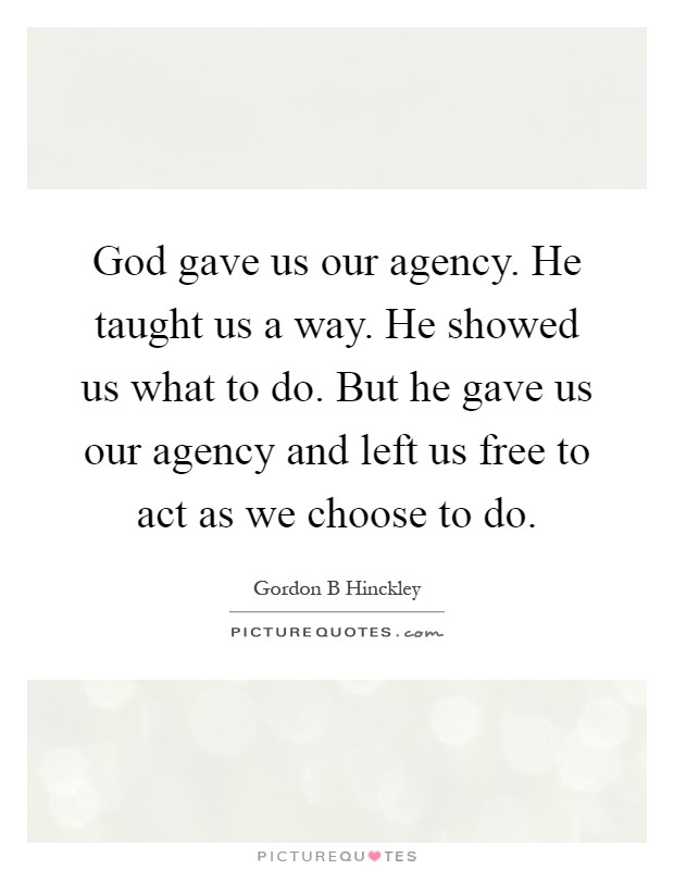 God gave us our agency. He taught us a way. He showed us what to do. But he gave us our agency and left us free to act as we choose to do Picture Quote #1