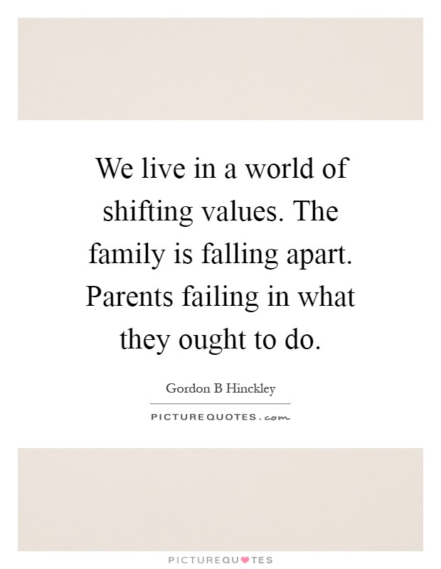 We live in a world of shifting values. The family is falling apart. Parents failing in what they ought to do Picture Quote #1