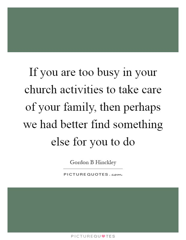 If you are too busy in your church activities to take care of your family, then perhaps we had better find something else for you to do Picture Quote #1