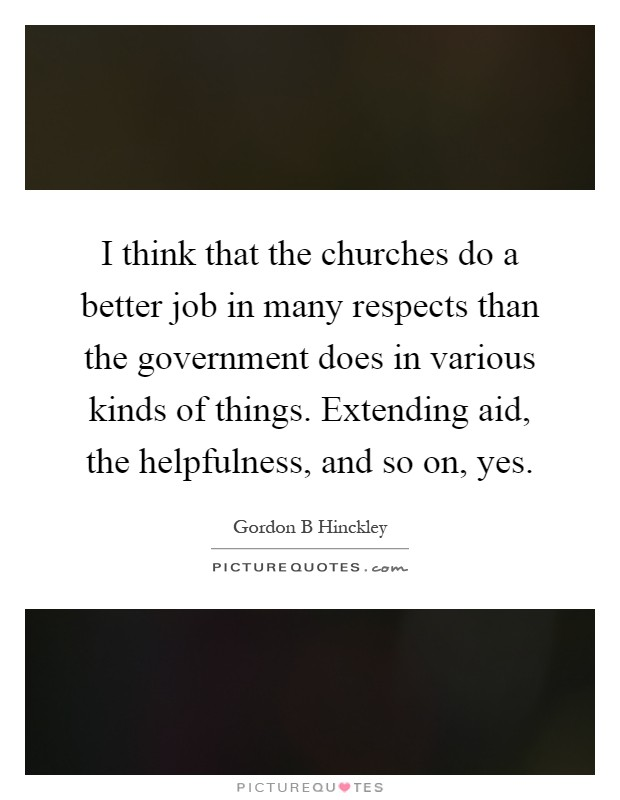 I think that the churches do a better job in many respects than the government does in various kinds of things. Extending aid, the helpfulness, and so on, yes Picture Quote #1