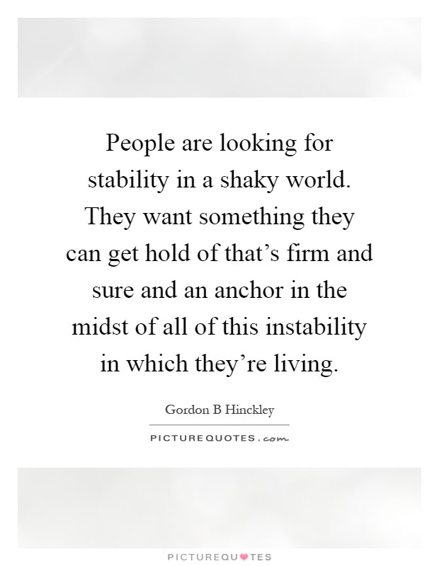 People are looking for stability in a shaky world. They want something they can get hold of that's firm and sure and an anchor in the midst of all of this instability in which they're living Picture Quote #1