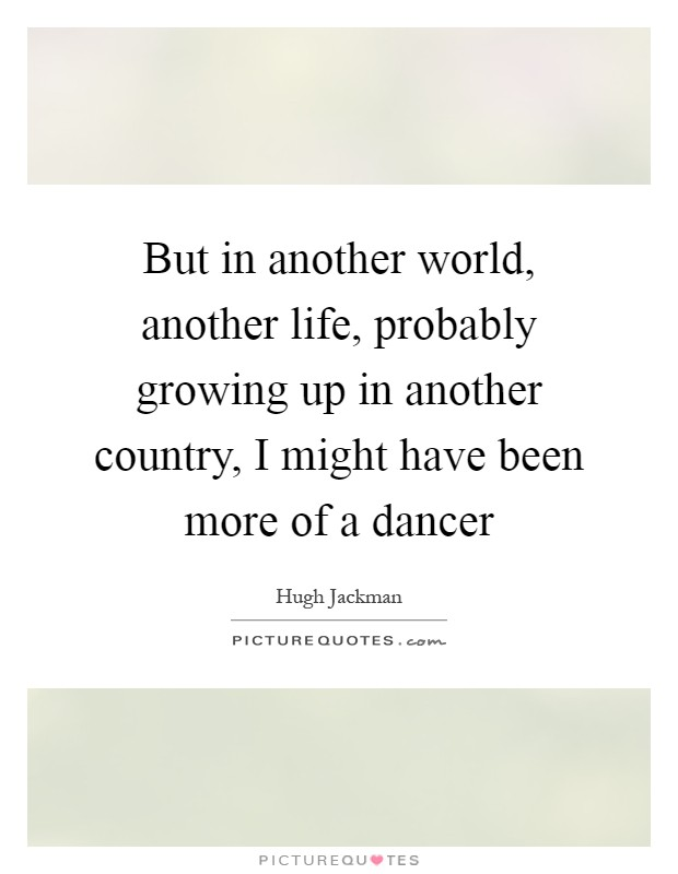 But in another world, another life, probably growing up in another country, I might have been more of a dancer Picture Quote #1