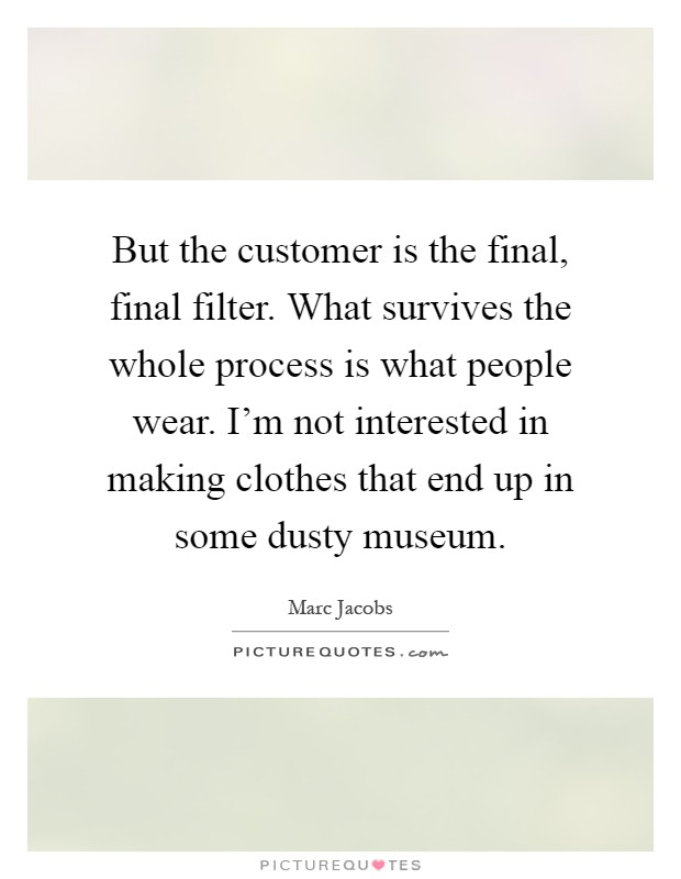 But the customer is the final, final filter. What survives the whole process is what people wear. I'm not interested in making clothes that end up in some dusty museum Picture Quote #1