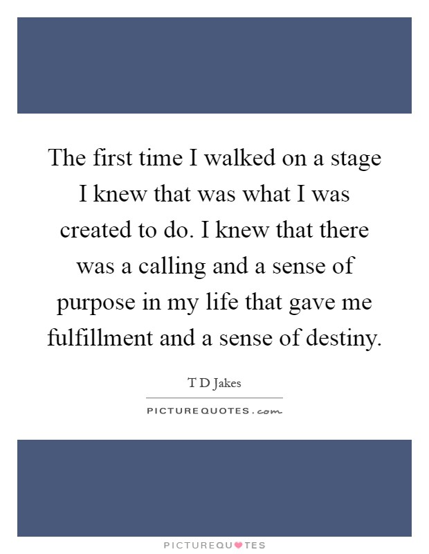 The first time I walked on a stage I knew that was what I was created to do. I knew that there was a calling and a sense of purpose in my life that gave me fulfillment and a sense of destiny Picture Quote #1
