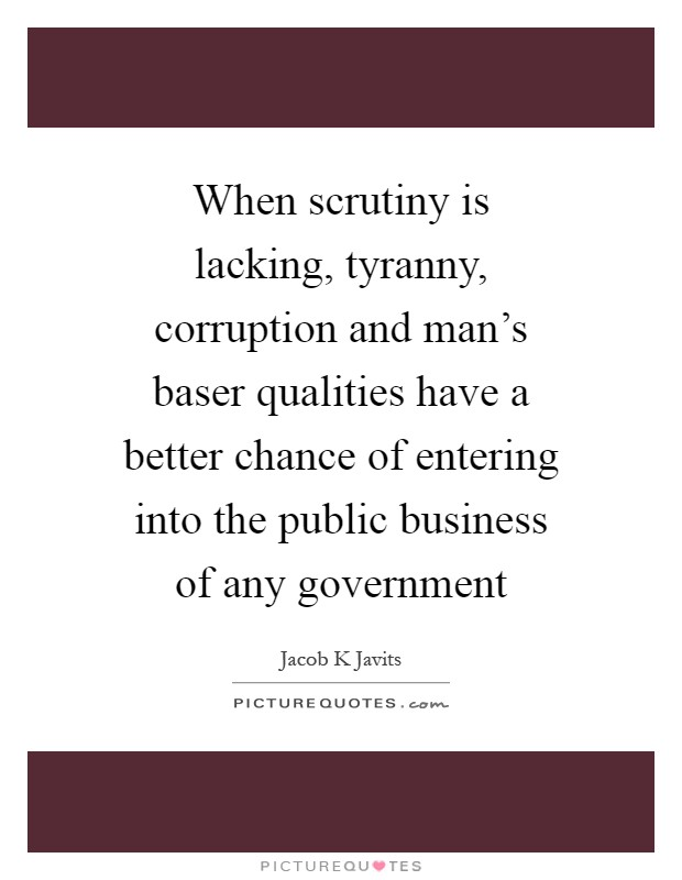 When scrutiny is lacking, tyranny, corruption and man's baser qualities have a better chance of entering into the public business of any government Picture Quote #1