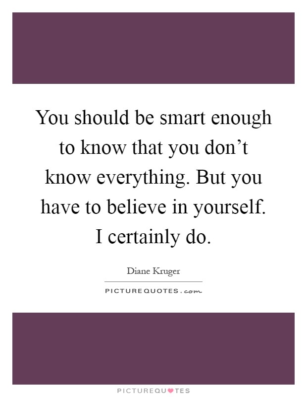 You should be smart enough to know that you don't know everything. But you have to believe in yourself. I certainly do Picture Quote #1