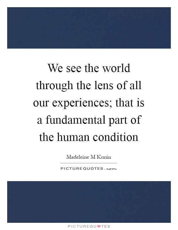 We see the world through the lens of all our experiences; that is a fundamental part of the human condition Picture Quote #1