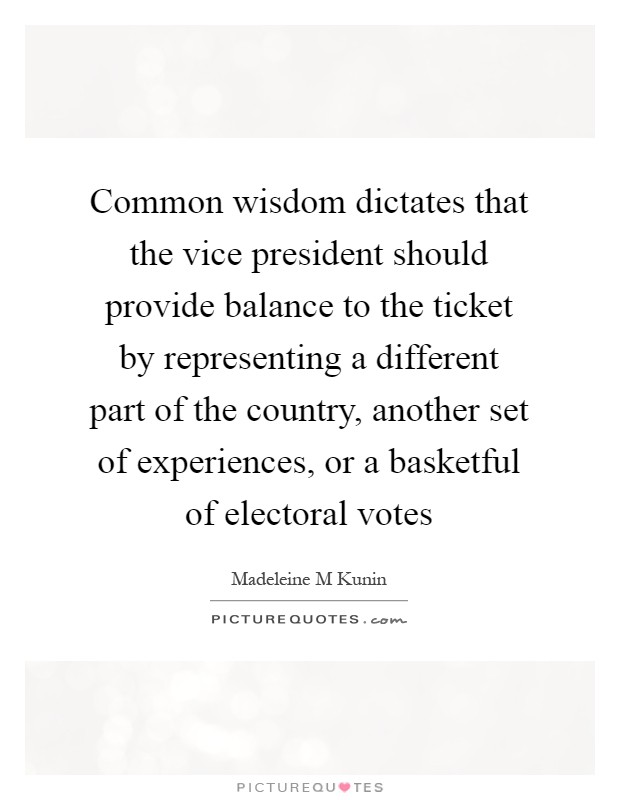 Common wisdom dictates that the vice president should provide balance to the ticket by representing a different part of the country, another set of experiences, or a basketful of electoral votes Picture Quote #1