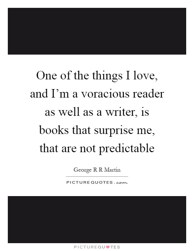 One of the things I love, and I'm a voracious reader as well as a writer, is books that surprise me, that are not predictable Picture Quote #1