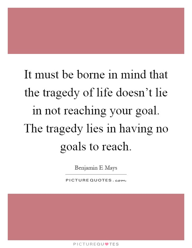 It must be borne in mind that the tragedy of life doesn't lie in not reaching your goal. The tragedy lies in having no goals to reach Picture Quote #1