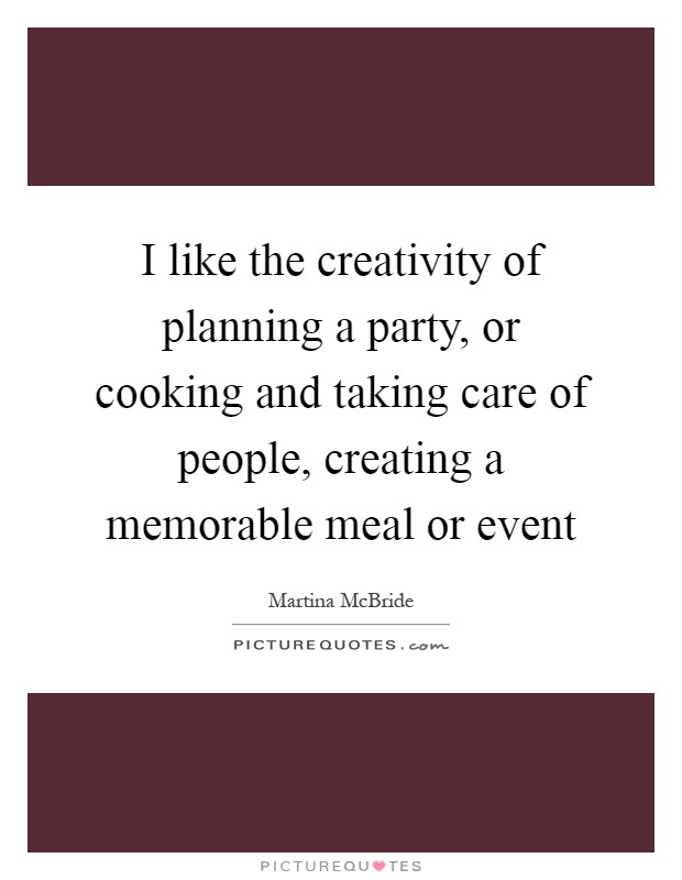 I like the creativity of planning a party, or cooking and taking care of people, creating a memorable meal or event Picture Quote #1