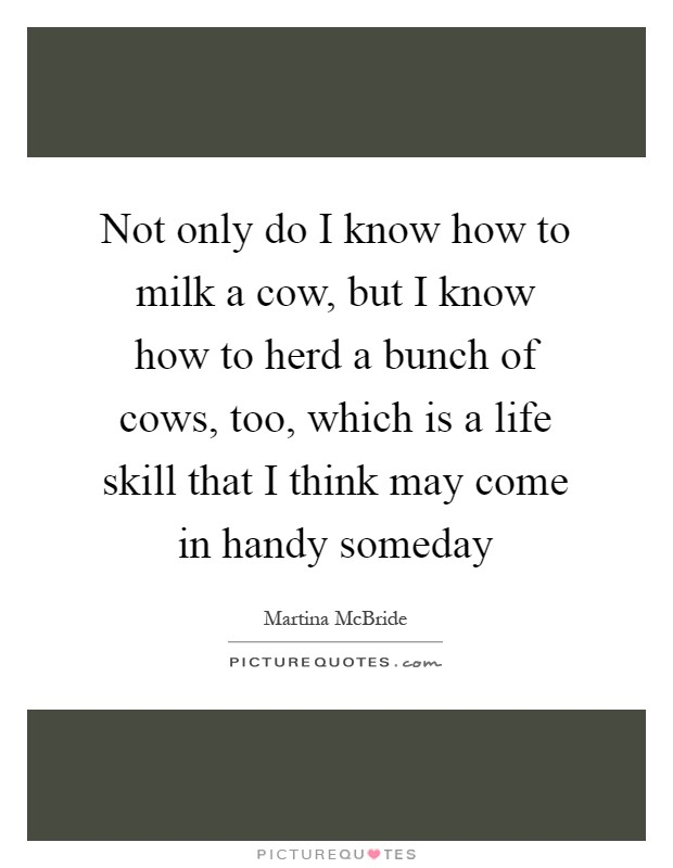 Not only do I know how to milk a cow, but I know how to herd a bunch of cows, too, which is a life skill that I think may come in handy someday Picture Quote #1