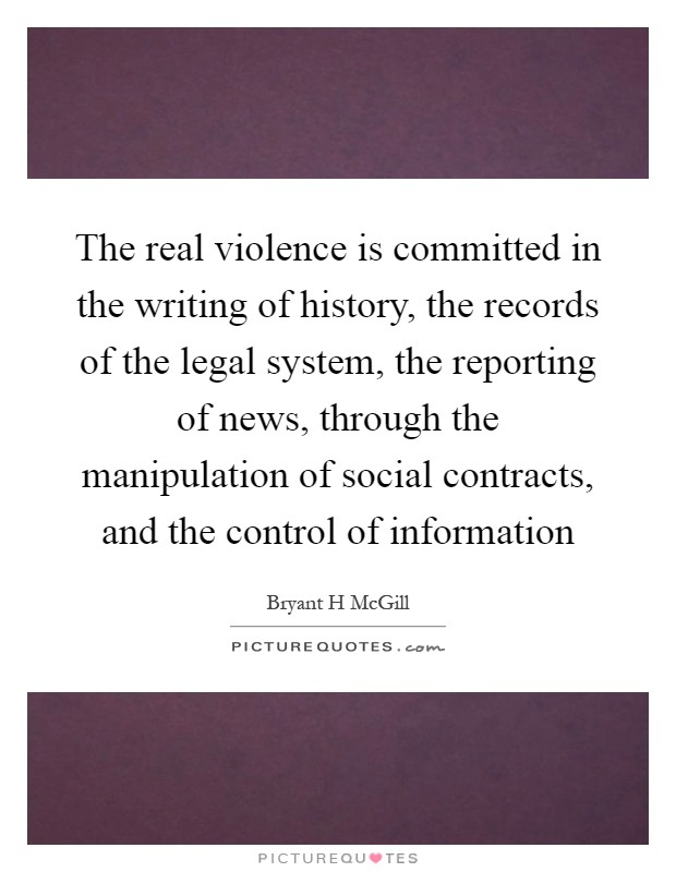 The real violence is committed in the writing of history, the records of the legal system, the reporting of news, through the manipulation of social contracts, and the control of information Picture Quote #1