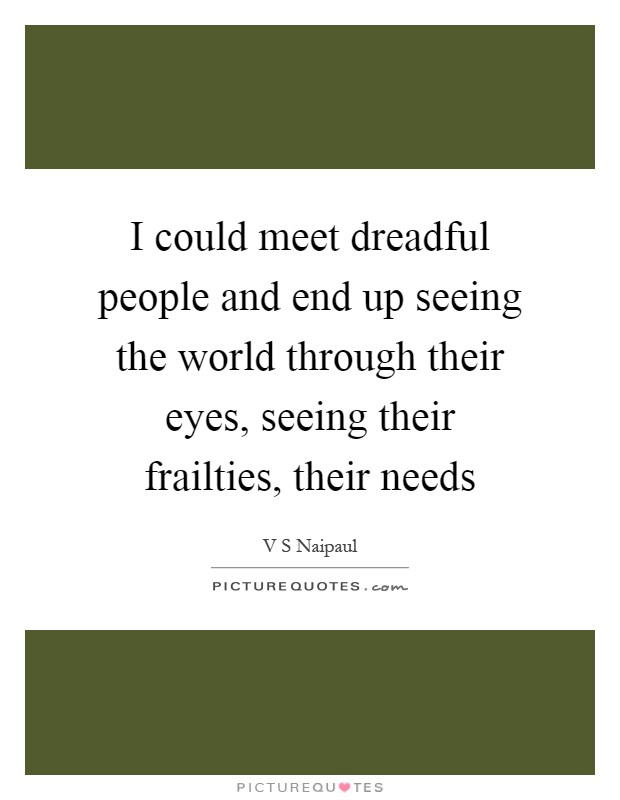 I could meet dreadful people and end up seeing the world through their eyes, seeing their frailties, their needs Picture Quote #1