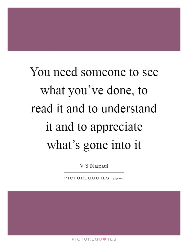 You need someone to see what you've done, to read it and to understand it and to appreciate what's gone into it Picture Quote #1