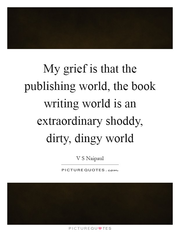 My grief is that the publishing world, the book writing world is an extraordinary shoddy, dirty, dingy world Picture Quote #1