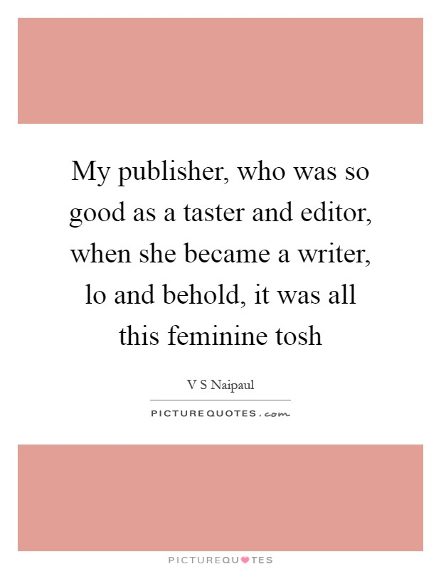 My publisher, who was so good as a taster and editor, when she became a writer, lo and behold, it was all this feminine tosh Picture Quote #1