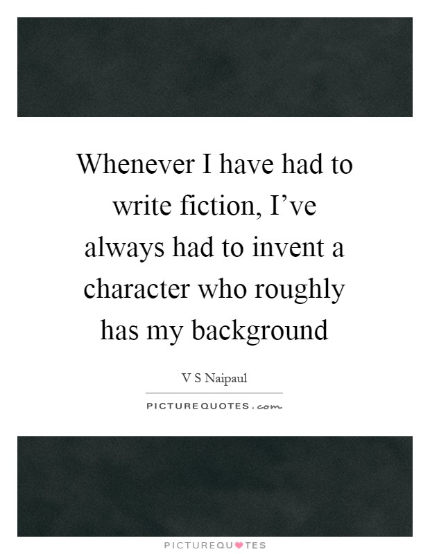 Whenever I have had to write fiction, I've always had to invent a character who roughly has my background Picture Quote #1