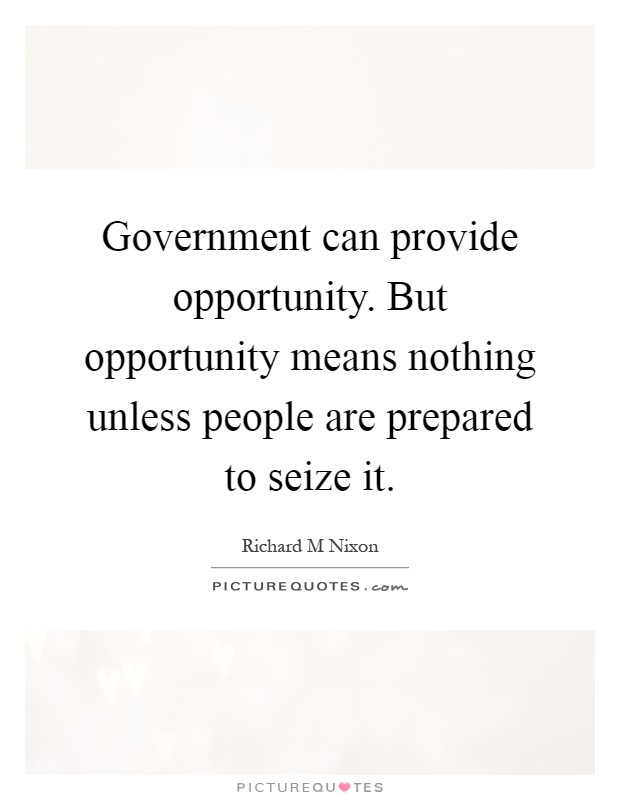 Government can provide opportunity. But opportunity means nothing unless people are prepared to seize it Picture Quote #1