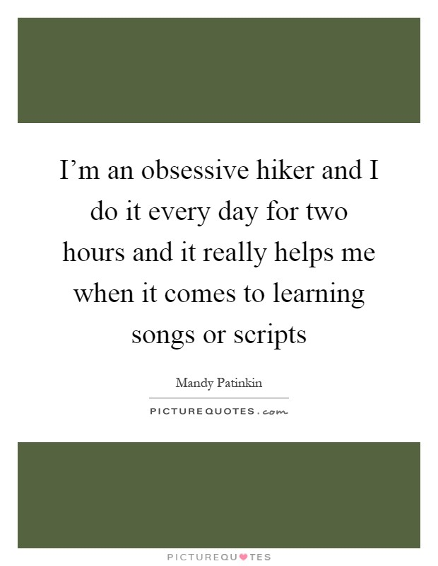 I'm an obsessive hiker and I do it every day for two hours and it really helps me when it comes to learning songs or scripts Picture Quote #1