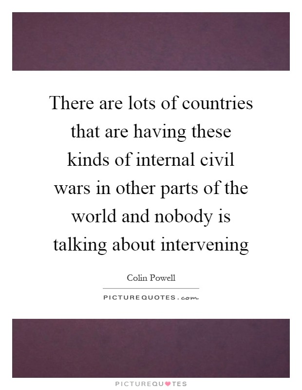 There are lots of countries that are having these kinds of internal civil wars in other parts of the world and nobody is talking about intervening Picture Quote #1