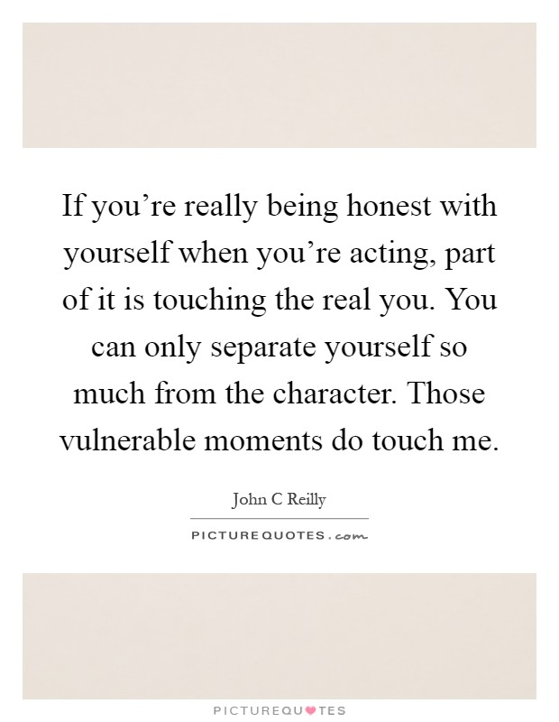 If you're really being honest with yourself when you're acting, part of it is touching the real you. You can only separate yourself so much from the character. Those vulnerable moments do touch me Picture Quote #1