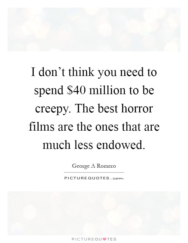 I don't think you need to spend $40 million to be creepy. The best horror films are the ones that are much less endowed Picture Quote #1