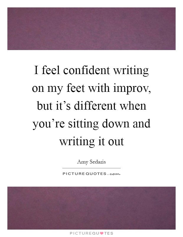 I feel confident writing on my feet with improv, but it's different when you're sitting down and writing it out Picture Quote #1