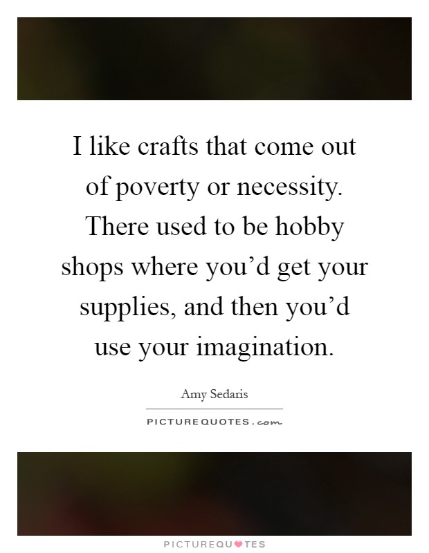 I like crafts that come out of poverty or necessity. There used to be hobby shops where you'd get your supplies, and then you'd use your imagination Picture Quote #1